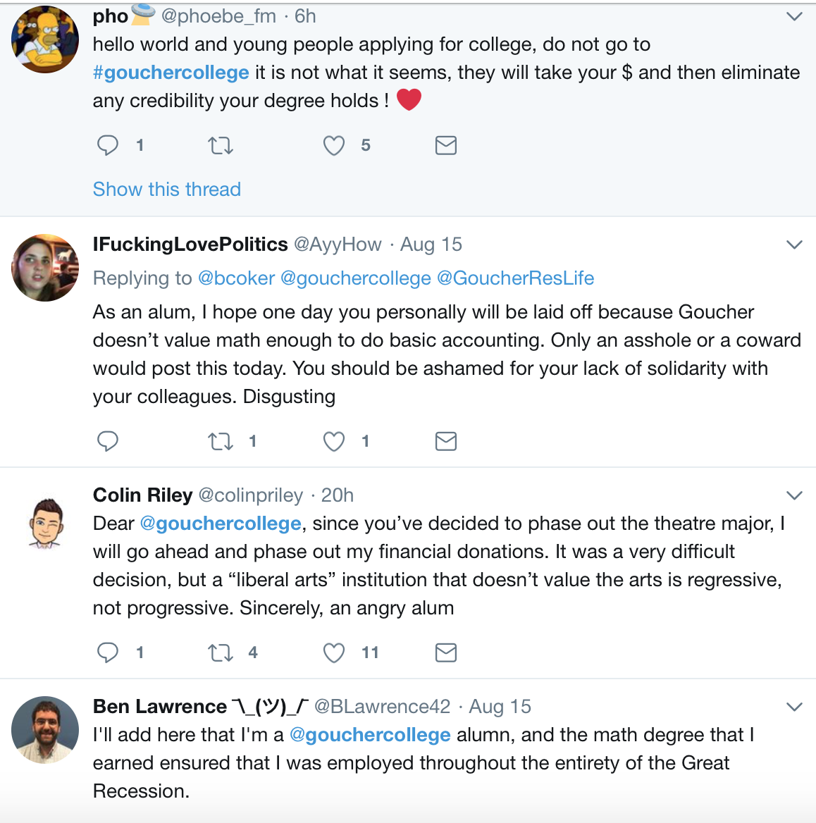 "Text of tweet from @phoebe_fm: ""hello world and young people applying for college, do not go to #gouchercollege it is not what it seems, they will take your money and then eliminate any credibility your degree holds."" Tweet from @AyyHow: ""As an alum, I hope one day you personally will be laid off because Goucher doesn't value math enough to do basic accounting. Only an asshole or a coward would post this today. You should be ashamed for your lack of solidarity with your colleagues. Disgusting."" Tweet from @colinpriley: ""Dear @gouchercollege, since you've decided to phase out the theatre major, I will go ahead and phase out my financial donations. It was a very difficult decision, but a 'liberal arts' institution that doesn't value the arts is regressive, not progressive. Sincerely, an angry alum."" Tweet from @BLawrence 42: ""I'll add here that I'm a @gouchercollege alumn, and the math degree that I earned ensured that I was employed throughout the entirety of the Great Recession."""